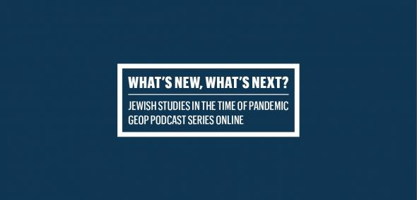 Na granatowym tle, w boksie z białą ramą, napis: What's New, What's Next, Jewish Studies in the time of pandemic, GEOP Podcast series online