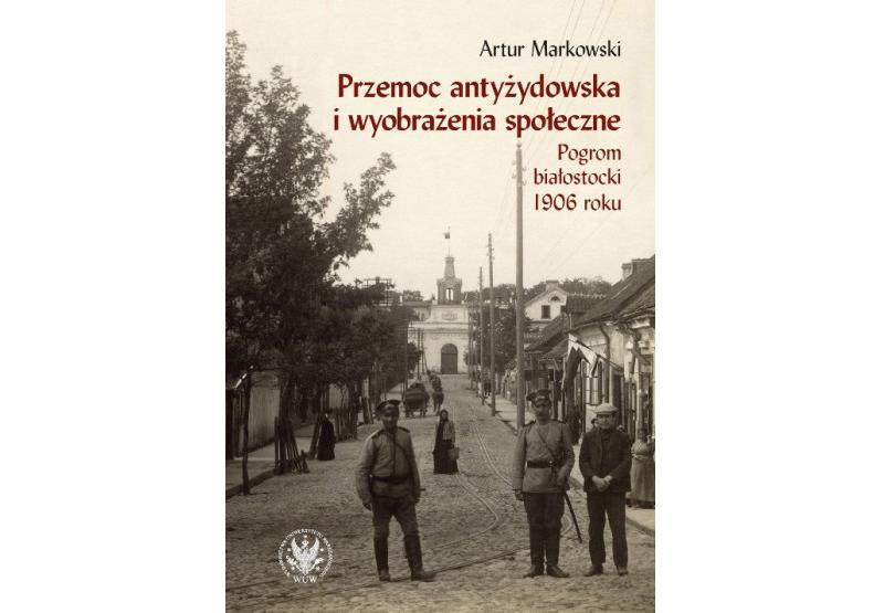 """Artur Markowski """"Przemoc antyżydowska i wyobrażenia społeczne. Pogrom białostocki 1906 r."""""""